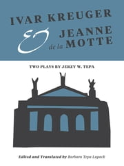 Ivar Kreuger and Jeanne de la Motte - Two Plays by Jerzy W. Tepa ebook by Barbara Tepa Lupack,Barbara Tepa Lupack