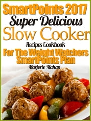 Weight Watchers 2017 Super Delicious Slow Cooker Recipes Cookbook For The Weight Watchers SmartPoints Plan ebook by Marjorie Mahan