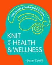 Knit for Health and Wellness: How to knit a flexible mind and more... ebook by Betsan Corkhill