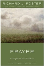 Prayer - 10th Anniversary Edition - Finding the Heart's True Home ebook by Richard J. Foster