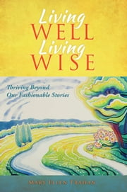 Living Well, Living Wise - Thriving Beyond Our Fashionable Stories ebook by Mary Ellen Trahan