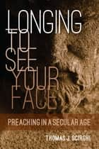 Longing to See Your Face - Preaching in a Secular Age ebook by Thomas J. Scirghi SJ