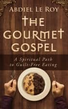 The Gourmet Gospel - A Spiritual Path to Guilt-Free Eating ebook by Abdiel LeRoy