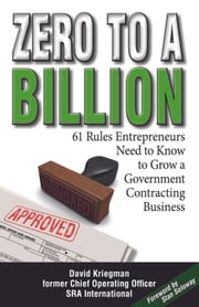 Zero to a Billion - 61 Rules Entrepreneurs Need to Know to Grow a Government Contracting Business ebook by David A Kriegman