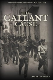 The Gallant Cause: Canadians in the Spanish Civil War 1936 - 1939 ebook by Zuehlke, Mark
