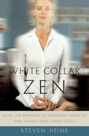 White Collar Zen: Using Zen Principles to Overcome Obstacles and Achieve Your Career Goals ebook by Steven Heine
