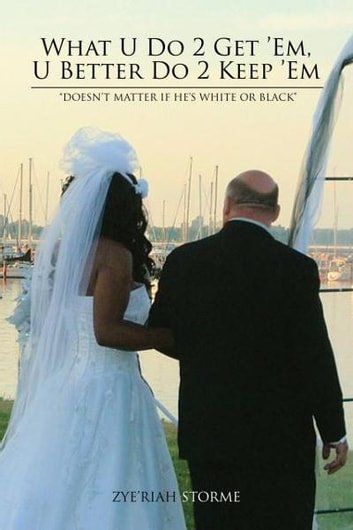 "What U Do 2 Get 'Em, U Better Do 2 Keep 'Em - ""Doesn't Matter If He's White or Black"" ebook by Zye'Riah Storme"