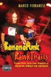 Banana Punk Rawk Trails: A Euro-Fool's Metal Punk Journeys in Malaysia, Borneo and Indonesia ebook by Marco Ferrarese