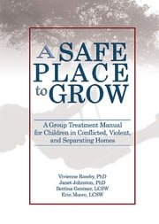 A Safe Place to Grow - A Group Treatment Manual for Children in Conflicted, Violent, and Separating Homes ebook by Vivienne Roseby,Janet Johnston,Bettina Gentner,Erin Moore
