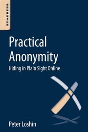 Practical Anonymity - Hiding in Plain Sight Online ebook by Peter Loshin