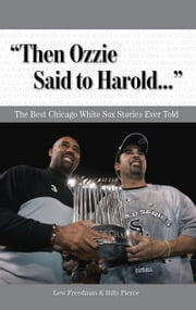 """Then Ozzie Said to Harold. . ."" - The Best Chicago White Sox Stories Ever Told ebook by Lew Freedman,Billy Pierce"