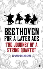 Beethoven for a Later Age - The Journey of a String Quartet ebook by Edward Dusinberre