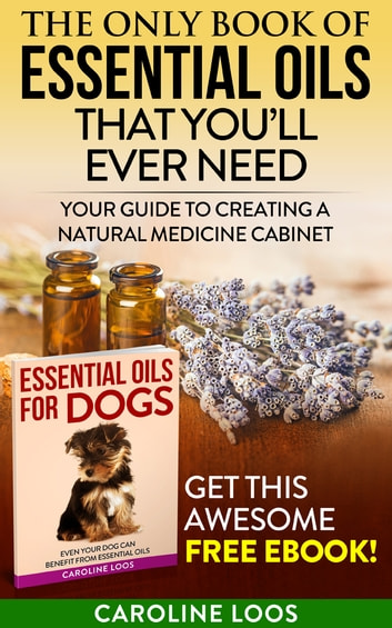 The Only Book of Essential Oils that You'll Ever Need - Your Guide to Creating A Natural Medicine Cabinet ebook by Caroline Loos
