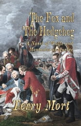 THE FOX AND THE HEDGEHOG: A Novel of Wolfe and Montcalm at Quebec ebook by Terry Mort