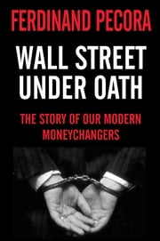 Wall Street Under Oath: The Story of Our Modern Money Changers ebook by Ferdinand Pecora