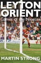 Leyton Orient: Games of the Nineties ebook by Martin Strong