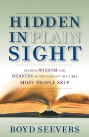 Hidden in Plain Sight - Finding Wisdom and Meaning in the Parts of the Bible Most People Skip ebook by Dr. Boyd Seevers