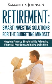RETIREMENT: SMART INVESTING SOLUTIONS FOR THE BUDGETING MINDSET. Keeping Finance Simple while Achieving Financial Freedom and Being Debt Free ebook by Simone Higgins