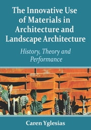 The Innovative Use of Materials in Architecture and Landscape Architecture - History, Theory and Performance ebook by Caren Yglesias