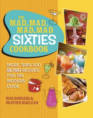 The Mad, Mad, Mad, Mad Sixties Cookbook - More than 100 Retro Recipes for the Modern Cook ebook by Rick Rodgers,Heather Maclean