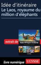 Idée d'itinéraire - Le Laos, royaume du million d éléphants ebook by Collectif
