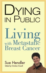 Dying in Public: Living with Metastatic Breast Cancer ebook by Sue Hendler,Christine Overall