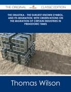 The Swastika - The Earliest Known Symbol, and Its Migration; with Observations on the Migration of Certain Industries in Prehistoric Times - The Original Classic Edition ebook by Thomas Wilson