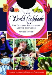 The World Cookbook: The Greatest Recipes from around the Globe, 2nd Edition [4 volumes] - The Greatest Recipes from around the Globe ebook by Michael Ashkenazi Ph.D., Jeanne Jacob