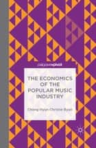 The Economics of the Popular Music Industry - Modelling from Microeconomic Theory and Industrial Organization ebook by C. Byun