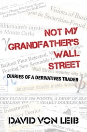 Not My Grandfather's Wall Street: Diaries of a Derivatives Trader ebook by David von Leib