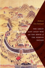 The Great East Asian War and the Birth of the Korean Nation ebook by JaHyun Kim Haboush,William J. Haboush,Jisoo Kim