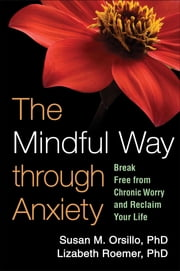 Mindful Way through Anxiety - Break Free from Chronic Worry and Reclaim Your Life ebook by Orsillo, Susan M.