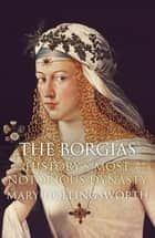 The Borgias: History's Most Notorious Dynasty ebook by Mary Hollingsworth