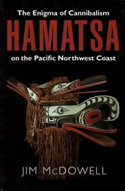 Hamatsa - The Enigma of Cannibalism on the Pacific NW Coast ebook by Jim McDowell