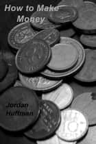 How to Make Money ebook by Jordan  Huffman