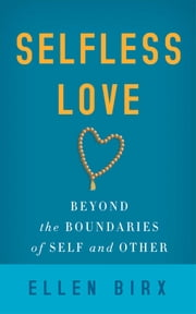 Selfless Love - Beyond the Boundaries of Self and Other ebook by Ellen Jikai Birx