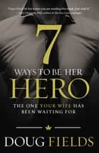 7 Ways to Be Her Hero - The One Your Wife Has Been Waiting For ebook by Doug Fields