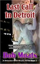 Last Call in Detroit - Detective Scott Murphy Series, #2 ebook by Bob Moats