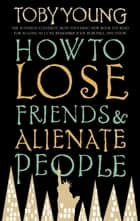How To Lose Friends & Alienate People ebook by Toby Young
