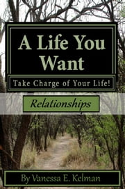 A Life You Want: Take Charge of Your Life! Relationships ebook by Vanessa E. Kelman