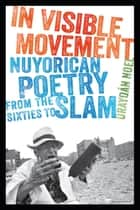 In Visible Movement - Nuyorican Poetry from the Sixties to Slam ebook by Urayoan Noel