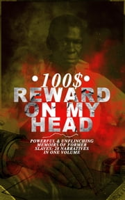 100$ REWARD ON MY HEAD – Powerful & Unflinching Memoirs Of Former Slaves: 28 Narratives in One Volume - With Hundreds of Documented Testimonies & True Life Stories: Memoirs of Frederick Douglass, Underground Railroad, 12 Years a Slave, Incidents in Life of a Slave Girl, Narrative of Sojourner Truth... ebook by Frederick Douglass, Solomon Northup, Willie Lynch,...