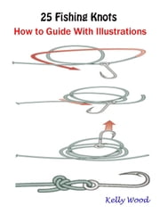25 Fishing Knots : How to Guide With Illustrations ebook by Kelly Wood