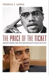The Price of the Ticket: Barack Obama and the Rise and Decline of Black Politics ebook by Fredrick Harris