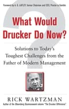 What Would Drucker Do Now?: Solutions to Today's Toughest Challenges from the Father of Modern Management ebook by Rick Wartzman