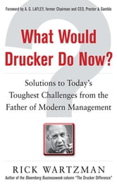 What Would Drucker Do Now?: Solutions to Today's Toughest Challenges from the Father of Modern Management - Solutions to Today's Toughest Challenges from the Father of Modern Management ebook by Rick Wartzman