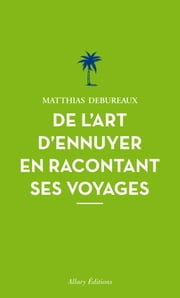 De l'art d'ennuyer en racontant ses voyages. Nouvelle édition. ebook by Kobo.Web.Store.Products.Fields.ContributorFieldViewModel