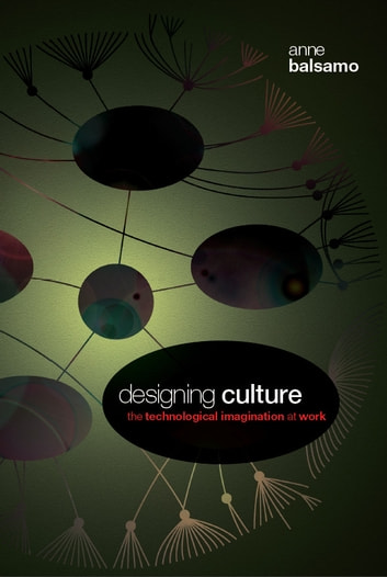 Designing Culture - The Technological Imagination at Work ebook by Anne Balsamo