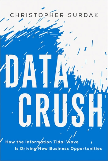 Data Crush - How the Information Tidal Wave Is Driving New Business Opportunities eBook by Christopher Surdak
