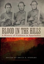 Blood in the Hills - A History of Violence in Appalachia ebook by Bruce E. Stewart,Bruce E. Stewart,Kevin T. Barksdale,Kathryn Shively Meier,Tyler Boulware,John C. Inscoe,Katherine Ledford,Durwood Dunn,Mary E. Engel,Rand Dotson,T.R.C. Hutton,Paul H. Rakes,Kevin Young,Richard D. Starnes,Kenneth R. Bailey